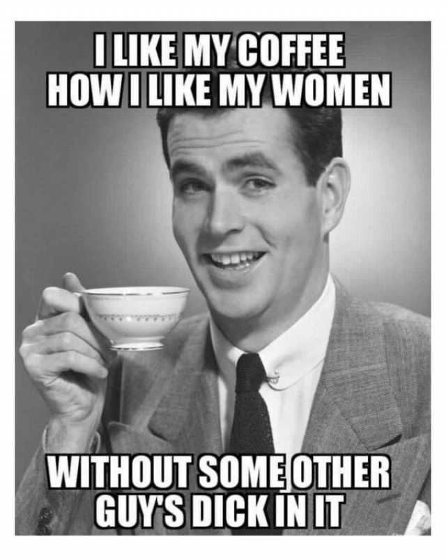 ilike-my-coffee-howi-like-my-women-without-someother-guys-dick-in-it-a5O7L.jpg
